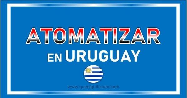 Significado de atomatizar en Uruguay